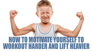 How to Motivate Yourself to Workout Harder and Lift Heavier