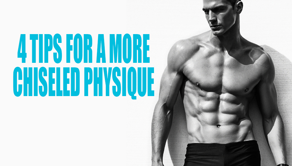 4 Tips for a More Chiseled Physique