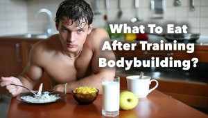 What To Eat After Training Bodybuilding?