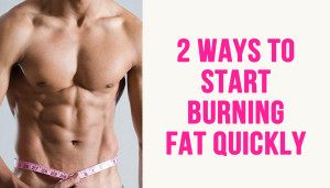 2 Ways to Start Burning fat Quickly