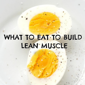 What To Eat To Build Lean Muscle